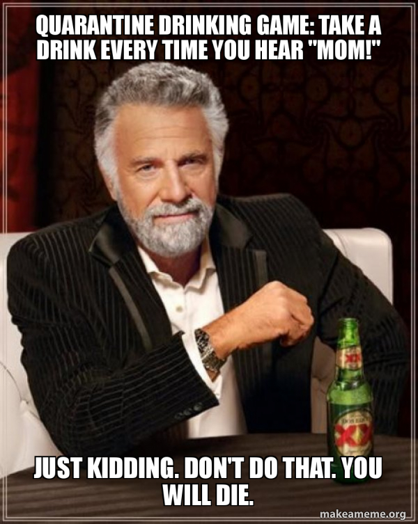 Quarantine Drinking Game Take A Drink Every Time You Hear Mom Just Kidding Don T Do That You Will Die The Most Interesting Man In The World Make A Meme Take a drink every time robin does something sneaky / ninja (like disappearing on everyone.) take a drink every time some one in the team says their catch phrase. quarantine drinking game take a drink