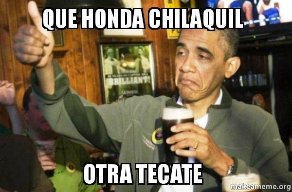 que honda chilaquil otra tecate - Upvote Obama | Make a Meme