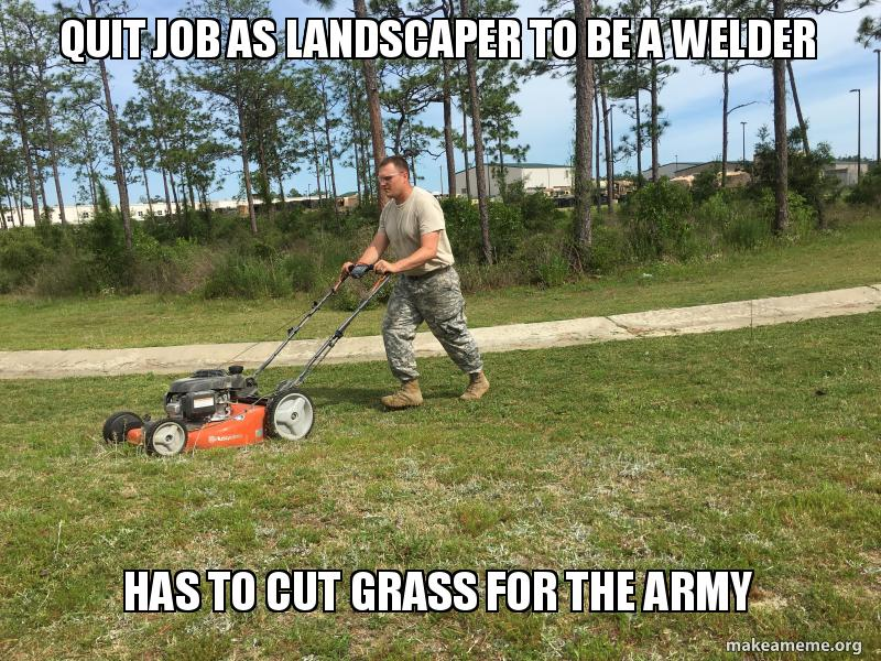 Quit Job As Landscaper To Be A Welder Has To Cut Grass For The Army