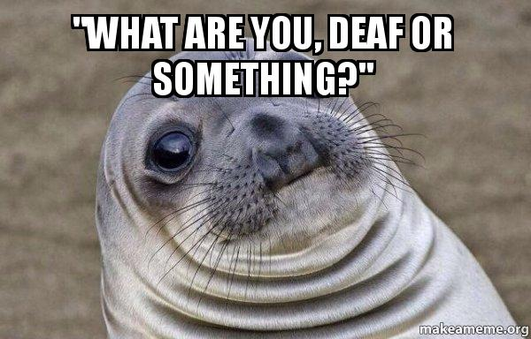 Quot What Are You Deaf Or Something Quot Squeamish Seal Make A Meme
