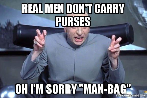 real men dont dugld0 real men don't carry purses oh i'm sorry \