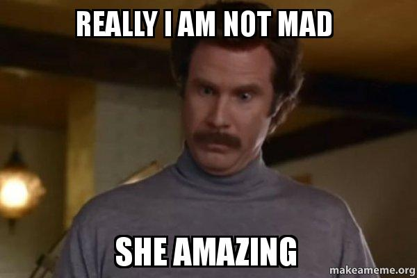 really i am really i am not mad she amazing ron burgundy i am not even mad or