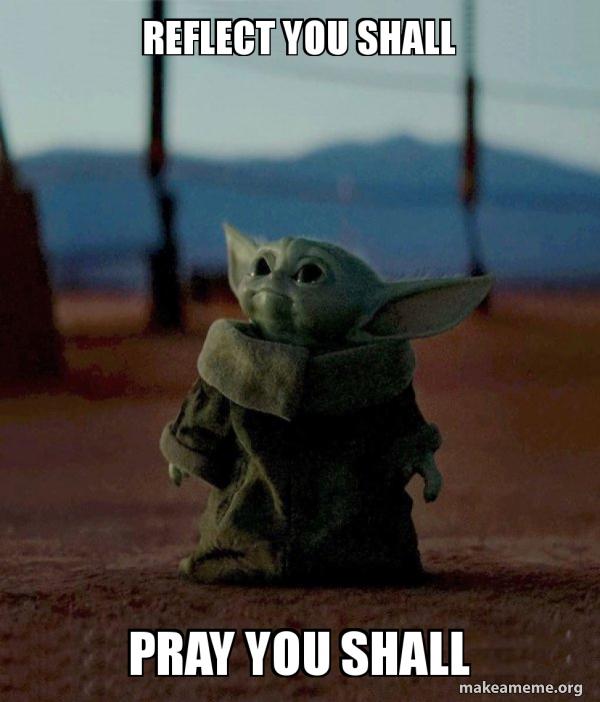 Reflect you shall Pray you shall - Baby Yoda | Make a Meme