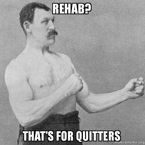 rehab thats for seymdz rehab? that's for quitters overly manly man make a meme