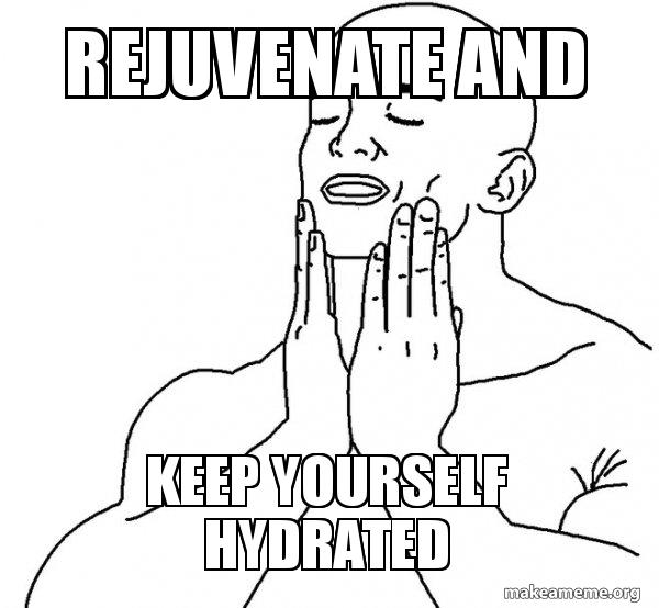 REJUVENATE AND KEEP YOURSELF HYDRATED - Feels Good | Make a Meme