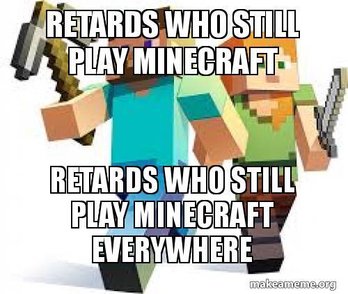 retards who still play minecraft retards who still play minecraft