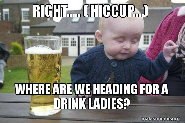right hiccup right ( hiccup ) where are we heading for a drink ladies