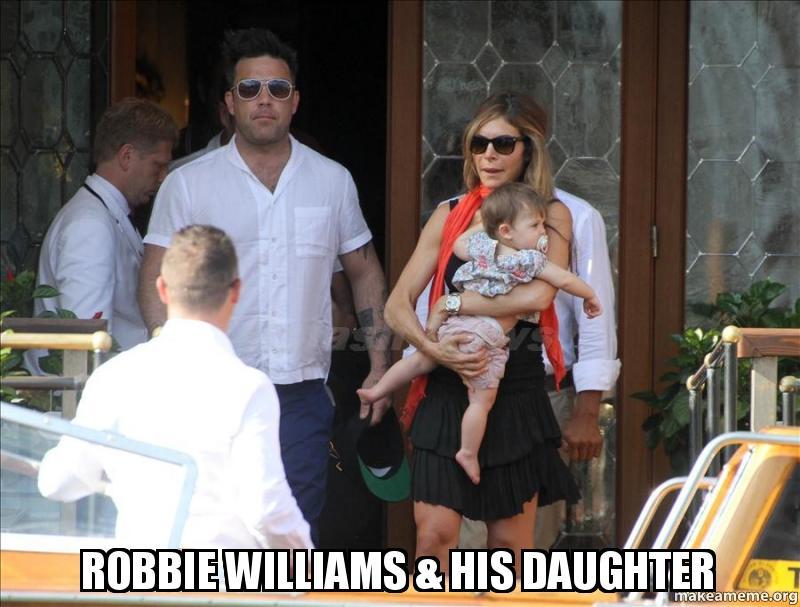 ROBBIE WILLIAMS Amp HIS DAUGHTER Make A Meme