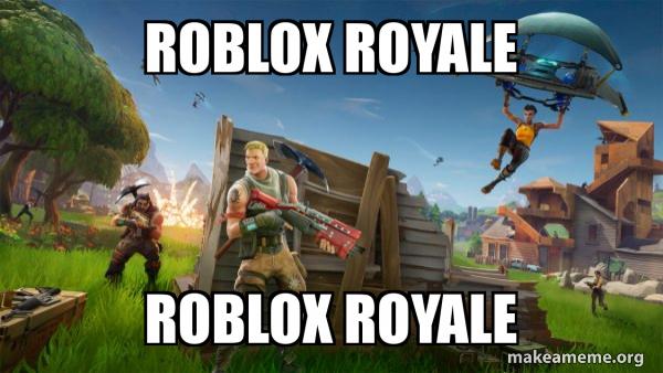 Battle Royale Fortnite Roblox Roblox Royale Roblox Royale Fortnite Battle Royale Game Make A Meme