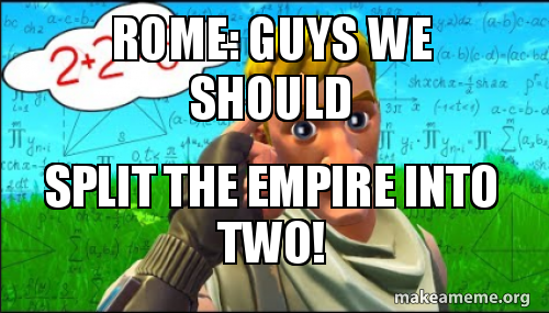 ROme: Guys we should split the empire into two!   Make a Meme