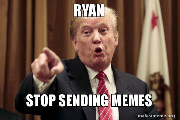 Ryan Stop Sending Memes Donald Trump Says Make A Meme