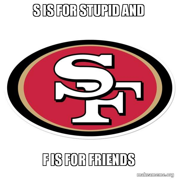 S is for stupid and F is for friends - San Francisco 49ers