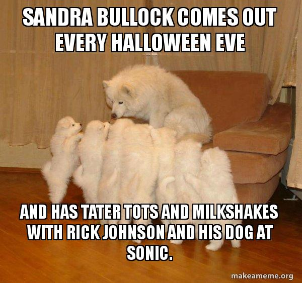 Sandra Bullock Comes Out Every Halloween Eve And Has Tater Tots And Milkshakes With Rick Johnson And His Dog At Sonic Storytelling Dog Make A Meme