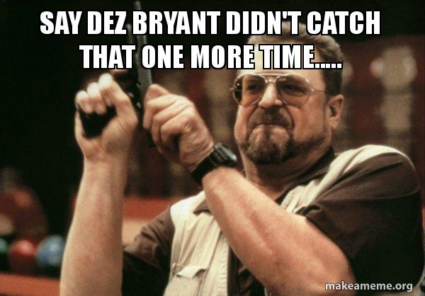 Say Dez Bryant Didn T Catch That One More Time Make