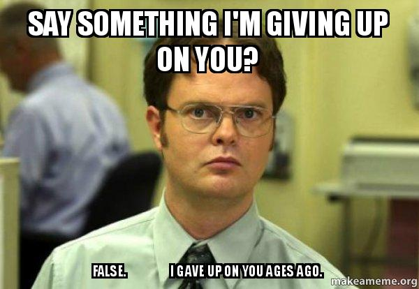 Say something I'm giving up on you? False. I gave up on ...: http://makeameme.org/meme/say-something-im-pjk3l0