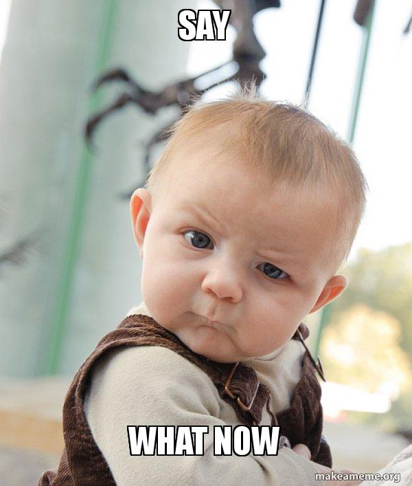 Say WHAT NOW - Skeptical Baby | Make a Meme