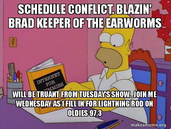 Schedule Conflict Blazin Brad Keeper Of The Earworms Will Be