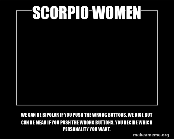 Scorpio Women We Can Be Bipolar If You Push The Wrong Buttons We