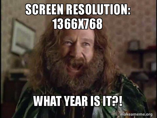 Screen Resolution: 1366x768 What year is it?! - Robin