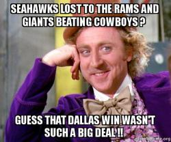 Seahawks Lost To The Rams And Giants Beating Cowboys Guess That Dallas Win Wasn T Such A Big Deal Willy Wonka Sarcasm Meme Make A Meme