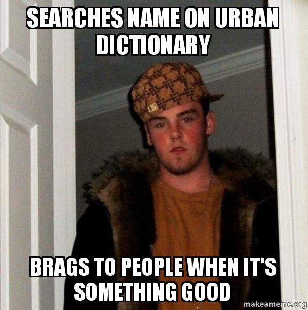 Searches name on Urban dictionary Brags to people when it's