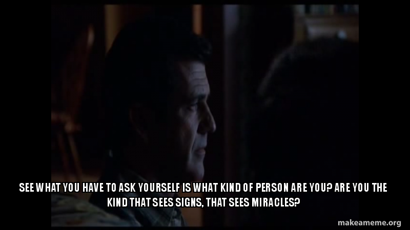 See what you have to ask yourself is what kind of person are you? Are you  the kind that sees signs, that sees miracles? - H | Make a Meme