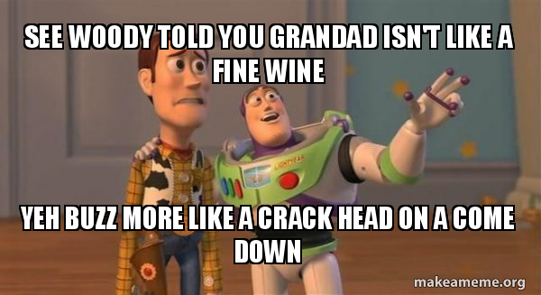 See woody told you grandad isn't like a fine wine Yeh buzz more like