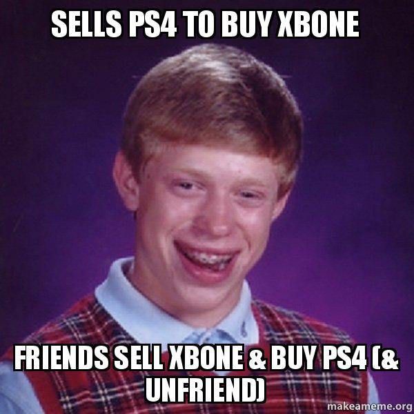 Sells PS4 to buy Xbone Friends sell xbone & buy PS4 (& unfriend