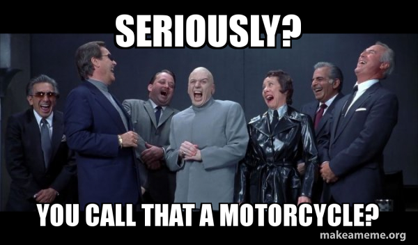 Seriously? You call that a Motorcycle? - Dr Evil and Henchmen laughing -  and then they said | Make a Meme