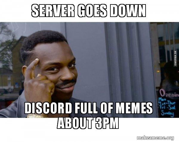 SERVER GOES DOWN DISCORD FULL OF MEMES ABOUT 3PM - Roll Safe