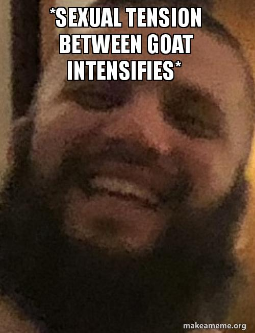 sexual tension between 5ab2c5 sexual tension between goat intensifies* make a meme