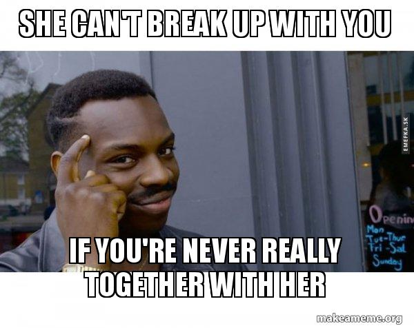 She can't break up with you If you're never really together