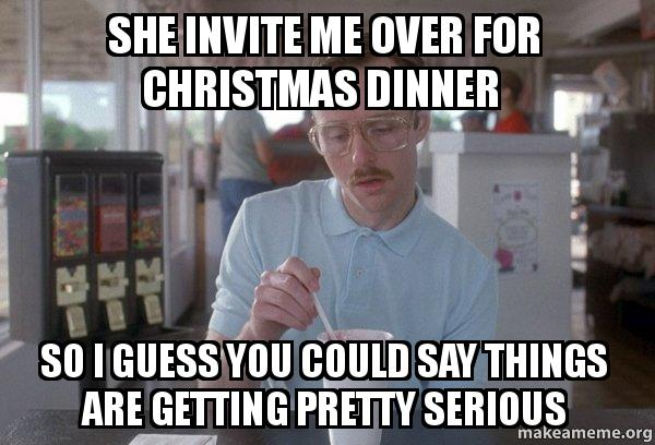she invite me she invite me over for christmas dinner so i guess you could say