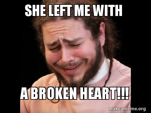 She Left Me With A Broken Heart Make A Meme