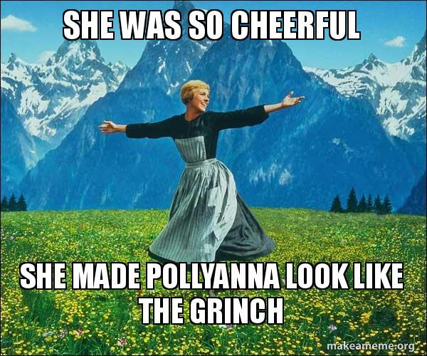 She was so cheerful She made Pollyanna look like the Grinch