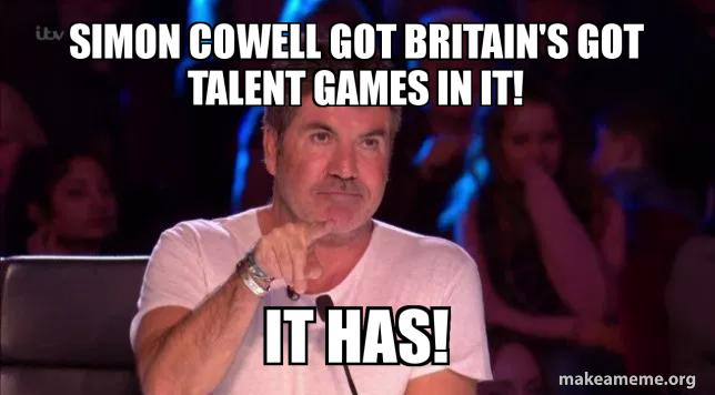 Simon Cowell Got Britain S Got Talent Games In It It Has It Has Got Britain S Got Talent Games In It It Has Make A Meme