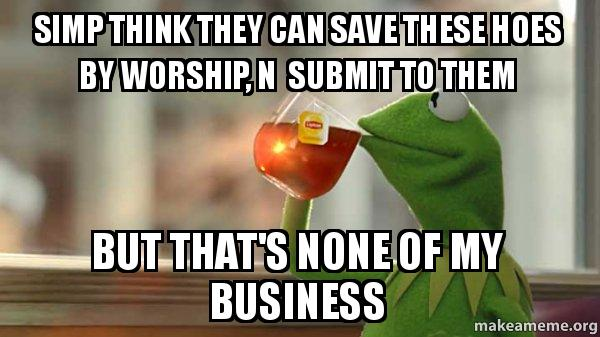 Kermit Drinking Simp think they can sa...