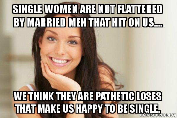 single women are single women are not flattered by married men that hit on us