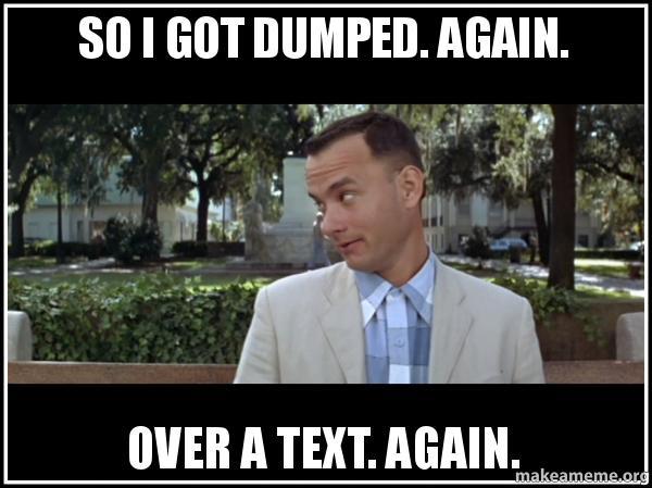 So I got dumped  Again  Over a text  Again  | Make a Meme