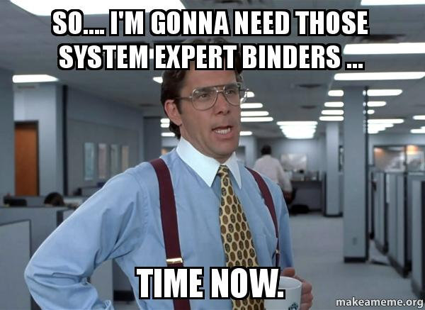 so.... I'm gonna need those system expert binders ... Time ...