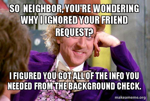 So neighbor, you're wondering why I ignored your friend