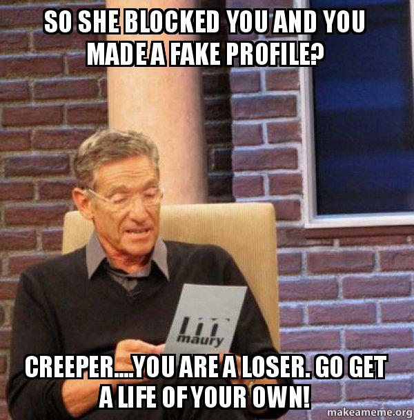 so she blocked so she blocked you and you made a fake profile? creeper you are,Get Blocked Meme