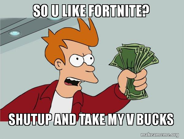 So U Like Fortnite Shutup And Take My V Bucks Shutup And Take My