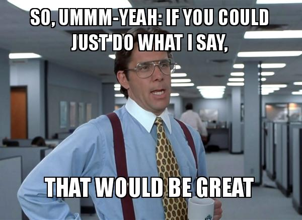 so ummmyeah if so, ummm yeah if you could just do what i say, that would be