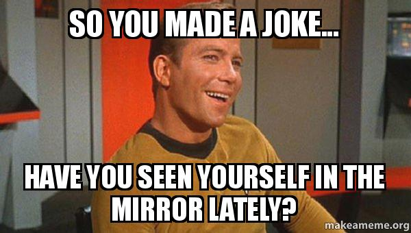so you made e0rhj7 so you made a joke have you seen yourself in the mirror lately