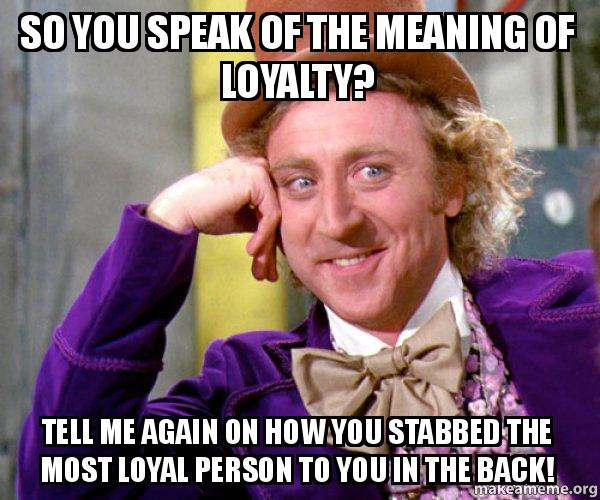 so you speak unpxju so you speak of the meaning of loyalty? tell me again on how you
