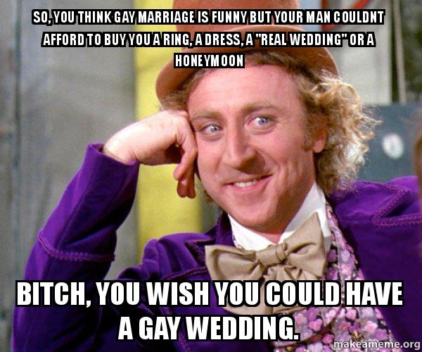 Funny Memes Marriage : So you think gay marriage is funny but your man couldnt afford to