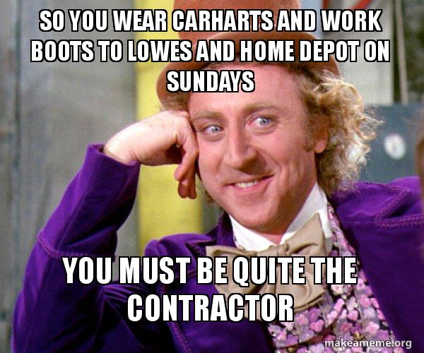 so you wear xgv3sx so you wear carharts and work boots to lowes and home depot on