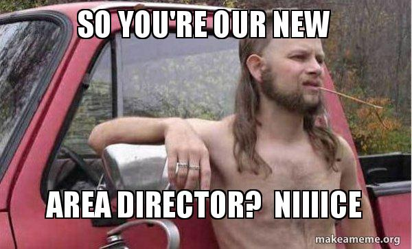 So Youre Our New Area Director Niiiice Almost Politically