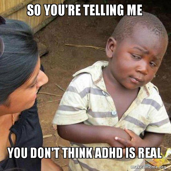 So you're telling me You don't think ADHD is real - Skeptical Third